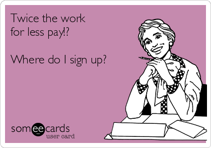 twice-the-work-for-less-pay-where-do-i-sign-up--db5a4